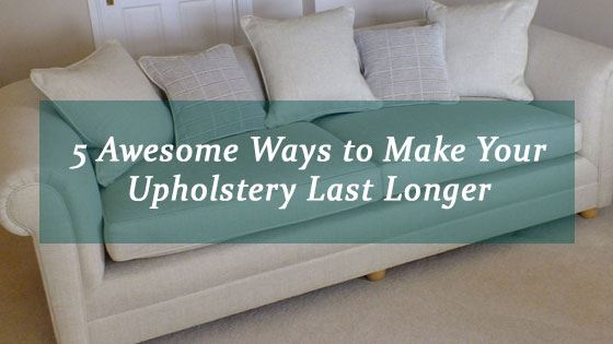 5 Awesome Ways to Make Your Upholstery Last Longer